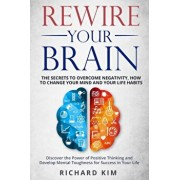 Rewire Your Brain: The Secrets to Overcome Negativity, How to Change your Mind and Your Life Habits. Discover the Power of Positive Think, Paperback/Richard Kim