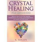 Crystal Healing for Beginners: Discover How to Use the Amazing Healing Power of Crystals and Healing Stones for Health and Well-Being!, Paperback/S. Solon