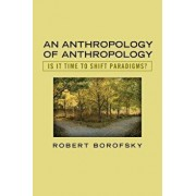 An Anthropology of Anthropology: Is It Time to Shift Paradigms, Paperback/Robert Borofsky