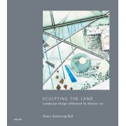 Sculpting the Land: Landcape Design Influenced by Abstract Art, Hardcover/Diana Armstrong Bell