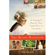 The Blind Masseuse: A Traveler's Memoir from Costa Rica to Cambodia, Paperback/Alden Jones