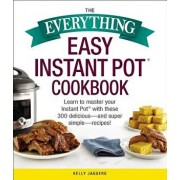 The Everything Easy Instant Pot(r) Cookbook: Learn to Master Your Instant Pot(r) with These 300 Delicious--And Super Simple--Recipes!, Paperback/Kelly Jaggers