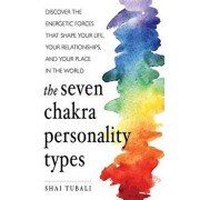 The Seven Chakra Personality Types: Discover the Energetic Forces That Shape Your Life, Your Relationships, and Your Place in the World, Paperback/Shai Tubali