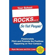 Your School Rocks... So Tell People! Passionately Pitch and Promote the Positives Happening on Your Campus, Paperback/Ryan McLane
