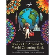 Beagles Go Around the World Colouring Book - Stress-Relieving, Calming Patterns and Designs: Beagle Coloring Book - Perfect Beagle Gifts Idea for Adul, Paperback/Feel Happy Colouring