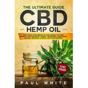 CBD Hemp Oil: The Ultimate GUIDE. HOW to BUY Cannabidiol Oil and CHOOSE the RIGHT PRODUCT for Pain Relief, Anxiety, Depression, Park, Paperback/Paul White