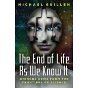 The End of Life as We Know It: Ominous News from the Frontiers of Science, Hardcover/Michael Guillen