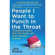 People I Want to Punch in the Throat: Competitive Crafters, Drop-Off Despots, and Other Suburban Scourges, Paperback
