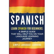 Spanish: Learn Spanish for Beginners: A Simple Guide that Will Help You on Your Language Learning Journey, Paperback/Simple Language Learning