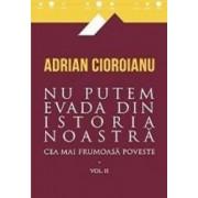 Cea mai frumoasa poveste. Vol. 2 Nu putem evada din istoria noastra - Adrian Cioroianu
