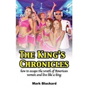 The King's Chronicles: How to Escape the Wrath of American Women and Live Like a King, Paperback/Mark Blackard