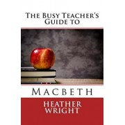 The Busy Teacher's Guide to Macbeth, Paperback/Heather Wright