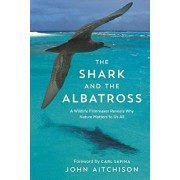 The Shark and the Albatross: A Wildlife Filmmaker Reveals Why Nature Matters to Us All, Paperback/John Aitchison