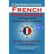 Conversational French Dialogues for Beginners and Intermediate Students: 100 French Conversations & Short Stories, Paperback/Academy Der Sprachclub
