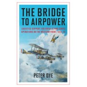 The Bridge to Airpower: Logistics Support for Royal Flying Corps Operations on the Western Front, 1914-18