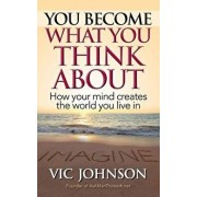 You Become What You Think about: How Your Mind Creates the World You Live in, Paperback/Vic Johnson