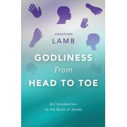 Godliness from Head to Toe: An Introduction to the Book of James, Paperback/Jonathan Lamb