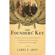 The Founders' Key: The Divine and Natural Connection Between the Declaration and the Constitution and What We Risk by Losing It, Paperback/Larry Arnn