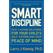 Smart Discipline: Fast, Lasting Solutions for Your Child's Self-Esteem and Your Peace of Mind, Paperback/Larry Koenig