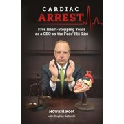 Cardiac Arrest: Five Heart-Stopping Years as a CEO on the Feds' Hit-List, Paperback/Howard Root