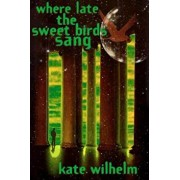 Where Late the Sweet Birds Sang, Paperback/Kate Wilhelm