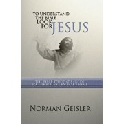 To Understand the Bible Look for Jesus: The Bible Student's Guide to the Bible's Central Theme, Paperback/Norman L. Geisler
