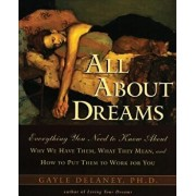 All about Dreams: Everything You Need to Know about why We Have Them what They Mean and How to Put Them to Work for You, Paperback/Gayle M. Delaney