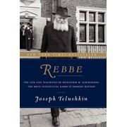 Rebbe: The Life and Teachings of Menachem M. Schneerson, the Most Influential Rabbi in Modern History, Hardcover/Joseph Telushkin