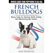 French Bulldogs - Owners Guide from Puppy to Old Age: Buying, Caring For, Grooming, Health, Training and Understanding Your Frenchie, Paperback