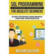 SQL Programming & Database Management for Absolute Beginners SQL Server, Structured Query Language Fundamentals: Learn - By Doing Approach and Master, Paperback/William Sullivan