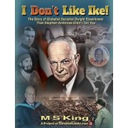 I Don't Like Ike!: The Story of Globalist Socialist Dwight Eisenhower That Stephen Ambrose Didn't Tell You, Paperback/M. S. King