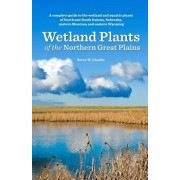 Wetland Plants of the Northern Great Plains: A Complete Guide to the Wetland and Aquatic Plants of North and South Dakota, Nebraska, Eastern Montana a, Paperback/Steve W. Chadde