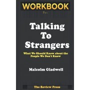 Workbook for Talking To Strangers: What We Should Know About The People We Don't Know By Malcom Gladwell, Paperback/The Review Press