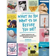 What Do You Want to Do Before You Die?: Moving, Unexpected, and Inspiring Answers to Life's Most Important Question, Paperback/The Buried Life