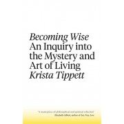 Becoming Wise. An Inquiry into the Mystery and the Art of Living, Paperback/Krista Tippett