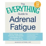 The Everything Guide to Adrenal Fatigue: Revive Energy, Boost Immunity, and Improve Concentration for a Happy, Stress-Free Life, Paperback