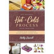 DIY Natural Hot & Cold Process Soap Crafting: Ultimate Guide to Making & Selling Colorful Natural Soaps - Recipes Included, Paperback/Molly Barrett