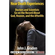 The Near-Death Experiences of Doctors and Scientists: Doctors and Scientists Go on the Record about God, Heaven, and the Afterlife, Paperback/John J. Graden