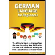 German Language for Beginners: The Ultimate Guide to Improve Your German, Learning New Skills with Phrases and Advanced Techniques from a Basic Germa, Paperback/Language School