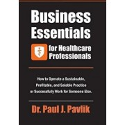 Business Essentials for Healthcare Professionals: How to Operate a Sustainable, Profitable, and Salable Practice or Successfully Work for Someone Else, Paperback/Dr Paul J. Pavlik