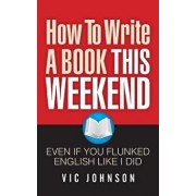 How to Write a Book This Weekend, Even If You Flunked English Like I Did, Paperback/Vic Johnson