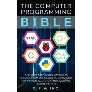 Computer Programming Bible: A Step by Step Guide On How To Master From The Basics to Advanced of Python, C, C++, C#, HTML Coding Raspberry Pi3, Paperback/C. P. a. Inc