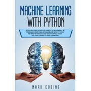 Machine Learning with Python: A Step by Step Guide for Absolute Beginners to Program Artificial Intelligence with Python. Neural Networks and Data S, Paperback/Mark Coding