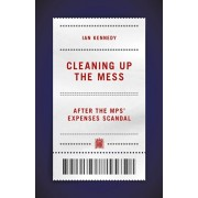 Cleaning up the Mess. After the MPs' Expenses Scandal, Hardback/Ian Kennedy