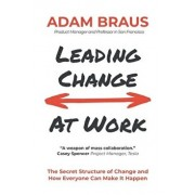 Leading Change At Work: The Secret Structure of Change and How Everyone Can Make It Happen, Paperback/Adam Braus