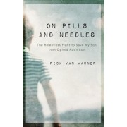 On Pills and Needles: The Relentless Fight to Save My Son from Opioid Addiction, Paperback/Rick Van Warner