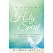 Mornings with the Holy Spirit: Listening Daily to the Still, Small Voice of God, Hardcover