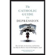 The Catholic Guide to Depression: How the Saints, the Sacraments, and Psychiatry Can Help You Break Its Grip and Find Happiness Again, Paperback/Aaron Kheriaty