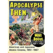 Apocalypse Then: American and Japanese Atomic Cinema, 1951-1967, Paperback