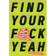 Find Your F*ckyeah: Stop Censoring Who You Are and Discover What You Really Want, Hardcover/Alexis Rockley